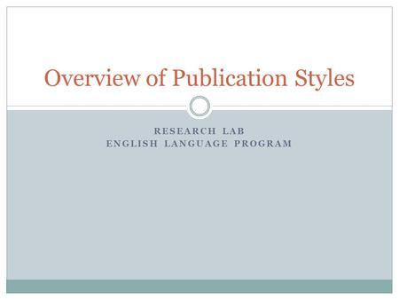 RESEARCH LAB ENGLISH LANGUAGE PROGRAM Overview of Publication Styles.