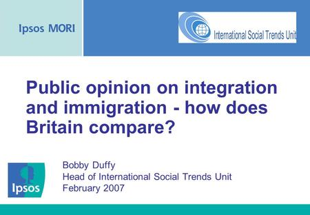 Public opinion on integration and immigration - how does Britain compare? Bobby Duffy Head of International Social Trends Unit February 2007.