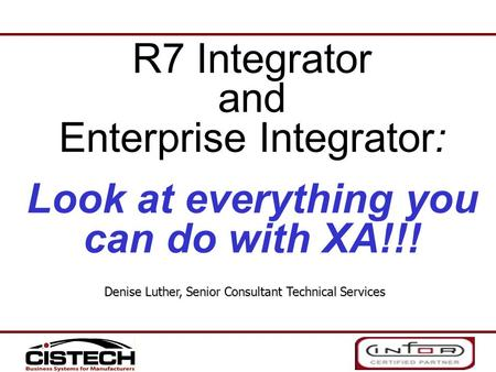 R7 Integrator and Enterprise Integrator: Look at everything you can do with XA!!! Denise Luther, Senior Consultant Technical Services.