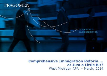 Copyright © 2004 Fragomen, Del Rey, Bernsen & Loewy, P.C. 0 Comprehensive Immigration Reform.... or Just a Little Bit? West Michigan APA – March, 2014.