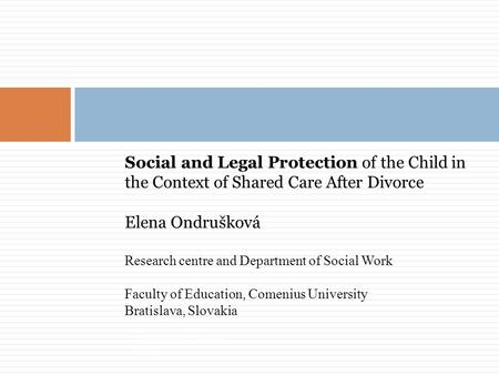 Social and Legal Protection of the Child in the Context of Shared Care After Divorce Elena Ondrušková Research centre and Department of Social Work Faculty.
