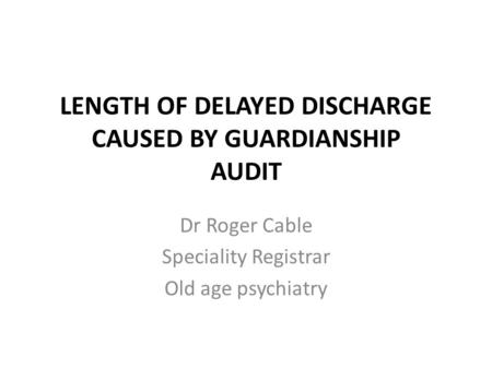 LENGTH OF DELAYED DISCHARGE CAUSED BY GUARDIANSHIP AUDIT Dr Roger Cable Speciality Registrar Old age psychiatry.