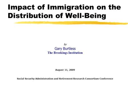 Impact of Immigration on the Distribution of Well-Being by Gary Burtless The Brookings Institution August 11, 2009 Social Security Administration and Retirement.