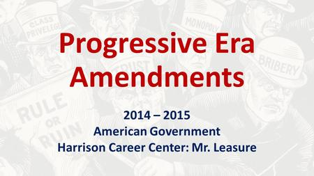 Progressive Era Amendments 2014 – 2015 American Government Harrison Career Center: Mr. Leasure.