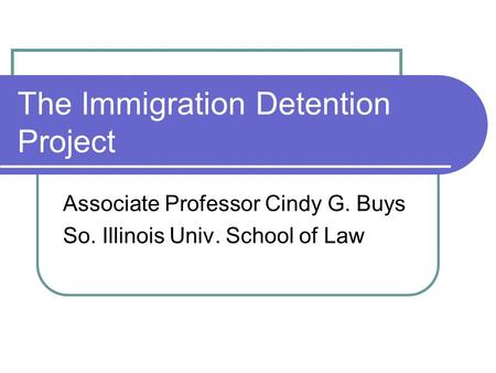 The Immigration Detention Project Associate Professor Cindy G. Buys So. Illinois Univ. School of Law.