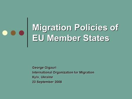 Migration Policies of EU Member States George Gigauri International Organization for Migration Kyiv, Ukraine 23 September 2008.
