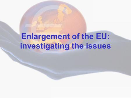 © Economics Department, King's School, Chester Enlargement of the EU: investigating the issues.