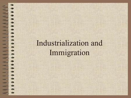 Industrialization and Immigration. What factors influenced American growth and expansion in the late nineteenth and early twentieth century?