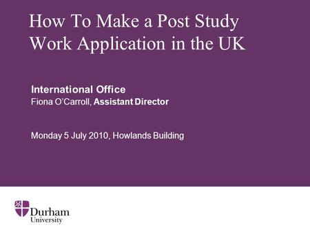 How To Make a Post Study Work Application in the UK International Office Fiona O'Carroll, Assistant Director Monday 5 July 2010, Howlands Building.