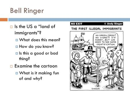 "Bell Ringer  Is the US a ""land of immigrants""?  What does this mean?  How do you know?  Is this a good or bad thing?  Examine the cartoon  What is."