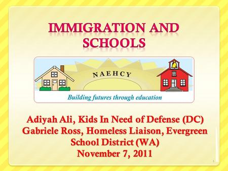 Adiyah Ali, Kids In Need of Defense (DC) Gabriele Ross, Homeless Liaison, Evergreen School District (WA) November 7, 2011 1.