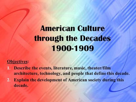 American Culture through the Decades 1900-1909 Objectives: 1.Describe the events, literature, music, theater/film architecture, technology, and people.