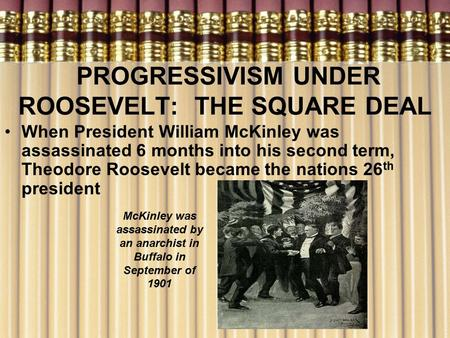 PROGRESSIVISM UNDER ROOSEVELT: THE SQUARE DEAL When President William McKinley was assassinated 6 months into his second term, Theodore Roosevelt became.
