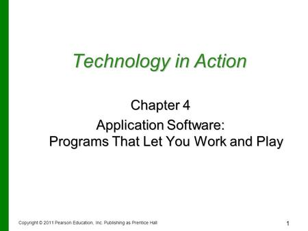 1 Technology in Action Chapter 4 Application Software: Programs That Let You Work and Play Copyright © 2011 Pearson Education, Inc. Publishing as Prentice.