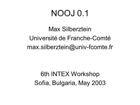 NOOJ 0.1 Max Silberztein Université de Franche-Comté 6th INTEX Workshop Sofia, Bulgaria, May 2003.