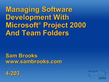 Managing Software Development With Microsoft ® Project 2000 And Team Folders Sam Brooks www.sambrooks.com 4-203.