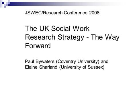 JSWEC/Research Conference 2008 The UK Social Work Research Strategy - The Way Forward Paul Bywaters (Coventry University) and Elaine Sharland (University.