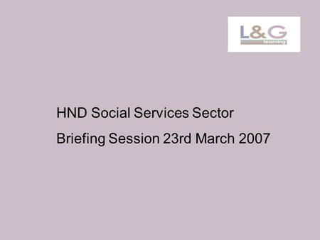HND Social Services Sector Briefing Session 23rd March 2007.