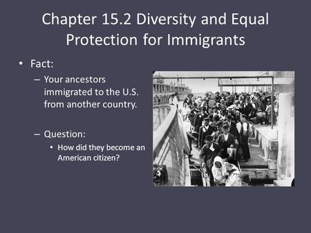 Chapter 15.2 Diversity and Equal Protection for Immigrants Fact: – Your ancestors immigrated to the U.S. from another country. – Question: How did they.