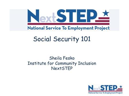 Social Security 101 Sheila Fesko Institute for Community Inclusion NextSTEP.