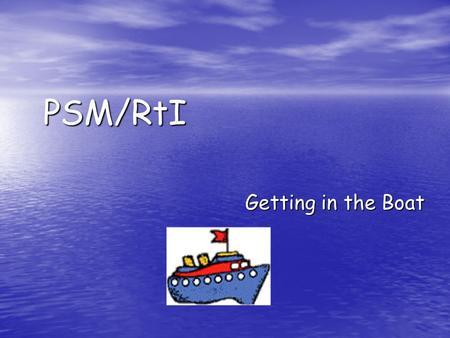 PSM/RtI Getting in the Boat.