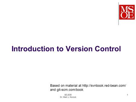 Introduction to Version Control SE-2030 Dr. Mark L. Hornick 1 Based on material at  and git-scm.com/book.