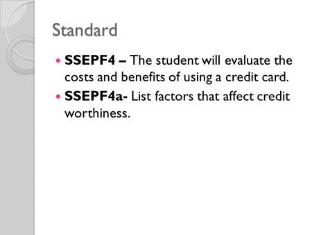 Standard SSEPF4 – The student will evaluate the costs and benefits of using a credit card. SSEPF4a- List factors that affect credit worthiness.