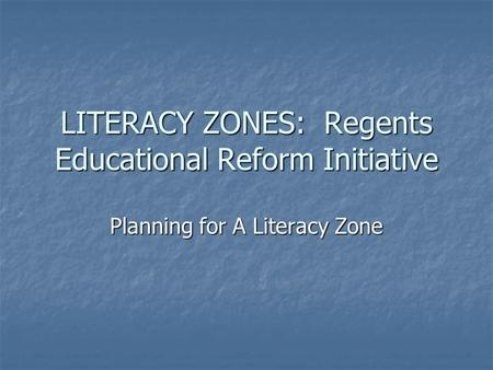 LITERACY ZONES: Regents Educational Reform Initiative Planning for A Literacy Zone.