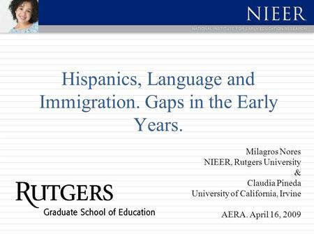 Hispanics, Language and Immigration. Gaps in the Early Years. Milagros Nores NIEER, Rutgers University & Claudia Pineda University of California, Irvine.