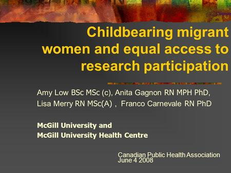 Childbearing migrant women and equal access to research participation Amy Low BSc MSc (c), Anita Gagnon RN MPH PhD, Lisa Merry RN MSc( A ), Franco Carnevale.