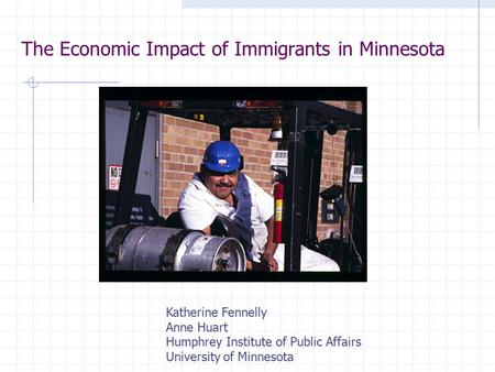 The Economic Impact of Immigrants in Minnesota Katherine Fennelly Anne Huart Humphrey Institute of Public Affairs University of Minnesota.