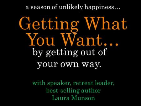 By getting out of your own way. with speaker, retreat leader, best-selling author Laura Munson a season of unlikely happiness… Getting What You Want…