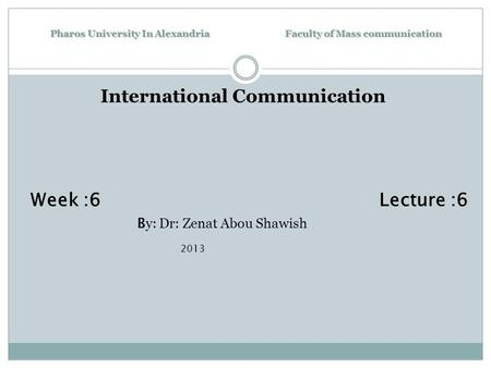 Pharos University In Alexandria Faculty of Mass communication International Communication Week :6 Lecture :6 B y: Dr: Zenat Abou Shawish 2013.