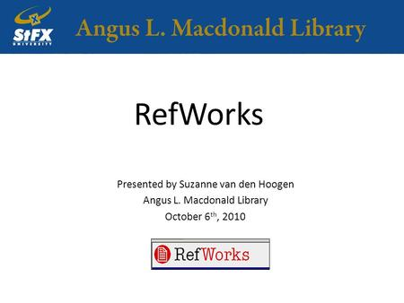 RefWorks Presented by Suzanne van den Hoogen Angus L. Macdonald Library October 6 th, 2010.