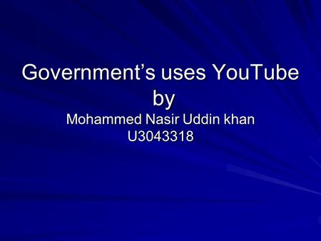 Government's uses YouTube by Mohammed Nasir Uddin khan U3043318.