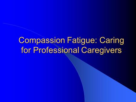 Compassion Fatigue: Caring for Professional Caregivers.