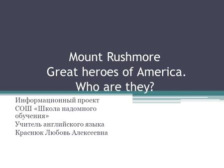 Mount Rushmore Great heroes of America. Who are they? Информационный проект СОШ «Школа надомного обучения» Учитель английского языка Краснюк Любовь Алексеевна.