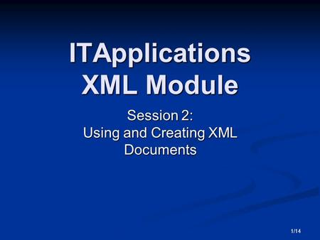 1/14 ITApplications XML Module Session 2: Using and Creating XML Documents.