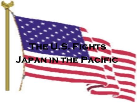 The U.S. Fights Japan in the Pacific. World War II: In the Pacific.