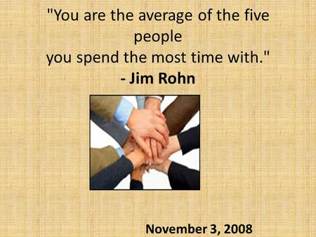 You are the average of the five people you spend the most time with. - Jim Rohn November 3, 2008.