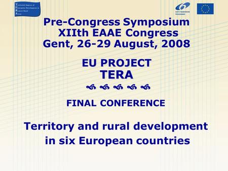 EU PROJECT TERA      Pre-Congress Symposium XIIth EAAE Congress Gent, 26-29 August, 2008 EU PROJECT TERA      FINAL CONFERENCE Territory and.