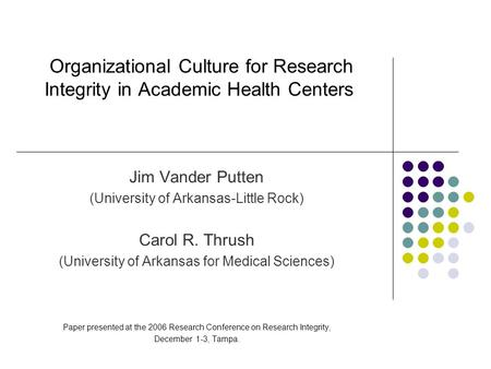 Organizational Culture for Research Integrity in Academic Health Centers Jim Vander Putten (University of Arkansas-Little Rock) Carol R. Thrush (University.