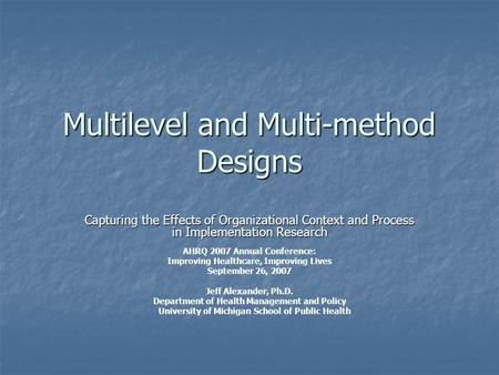 Multilevel and Multi-method Designs Capturing the Effects of Organizational Context and Process in Implementation Research AHRQ 2007 Annual Conference: