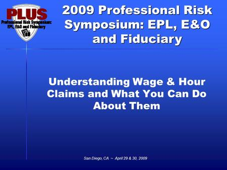 2009 Professional Risk Symposium: EPL, E&O and Fiduciary San Diego, CA ~ April 29 & 30, 2009 Understanding Wage & Hour Claims and What You Can Do About.