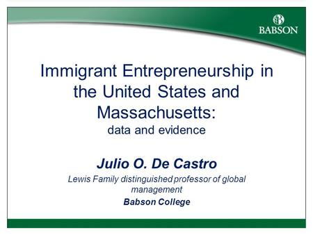 Immigrant Entrepreneurship in the United States and Massachusetts: data and evidence Julio O. De Castro Lewis Family distinguished professor of global.