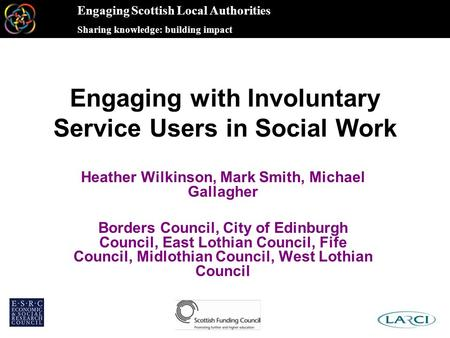 Engaging Scottish Local Authorities Sharing knowledge: building impact Engaging with Involuntary Service Users in Social Work Heather Wilkinson, Mark Smith,
