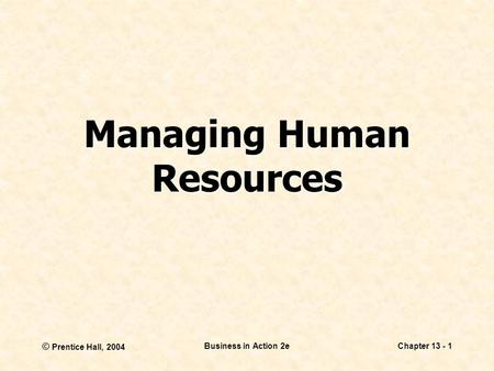 © Prentice Hall, 2004 Business in Action 2eChapter 13 - 1 Managing Human Resources.