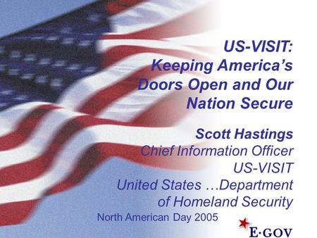 US-VISIT: Keeping America's Doors Open and Our Nation Secure Scott Hastings Chief Information Officer US-VISIT United States …Department of Homeland Security.