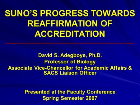 1 SUNO'S PROGRESS TOWARDS REAFFIRMATION OF ACCREDITATION David S. Adegboye, Ph.D. Professor of Biology Associate Vice-Chancellor for Academic Affairs &