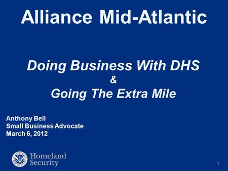 1 Alliance Mid-Atlantic Doing Business With DHS & Going The Extra Mile Anthony Bell Small Business Advocate March 6, 2012.